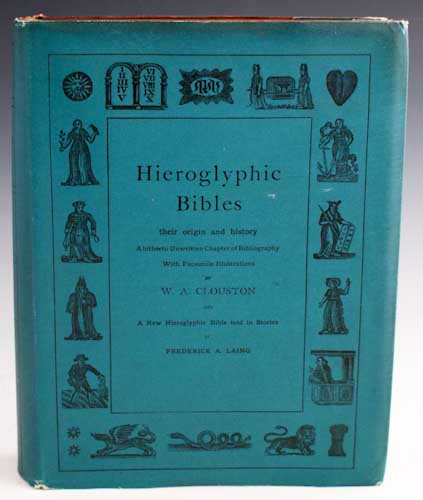 Hieroglyphic Bibles: Their Origin and History. A Hitherto Unwritten Chapter of Bibliography with Facsimile Illustrations by W. A. Clouston's and a New Hieroglyphic Bible told in Stories by Frederick A. Laing. W. A. Clouston.