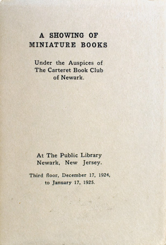 A Showing of Miniature Books, Under the Auspices of the Carteret Book Club of Newark. At The Public Library, Newark, New Jersey. Third floor, December 17, 1924, to January 17, 1925.