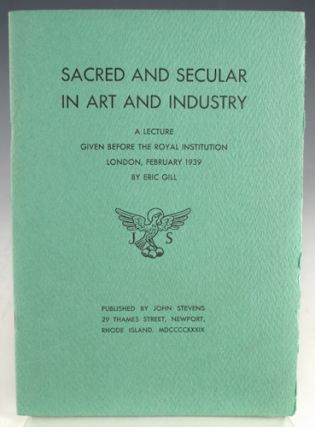 Sacred and Secular in Art and Industry. A Lecture Given Before the Royal Institution, London, February 1939 by Eric Gill. Eric Gill.