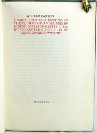 William Caxton. A Paper Read at a Meeting of the Club of Odd Volumes in Boston Massachusetts U.S.A. in January MDCCCCVIII by George Parker Winship.